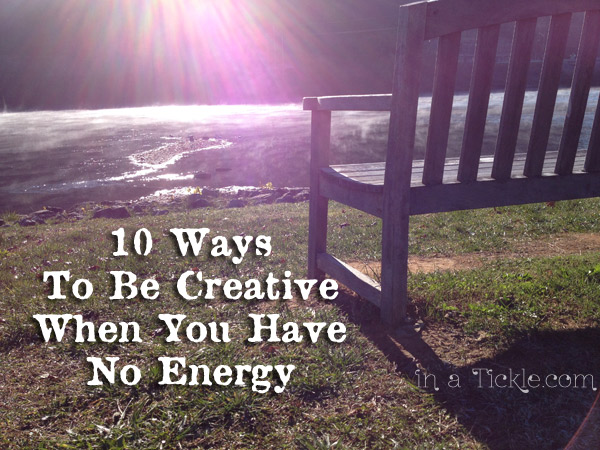 10 Ways to be Creative When You Have No Energy